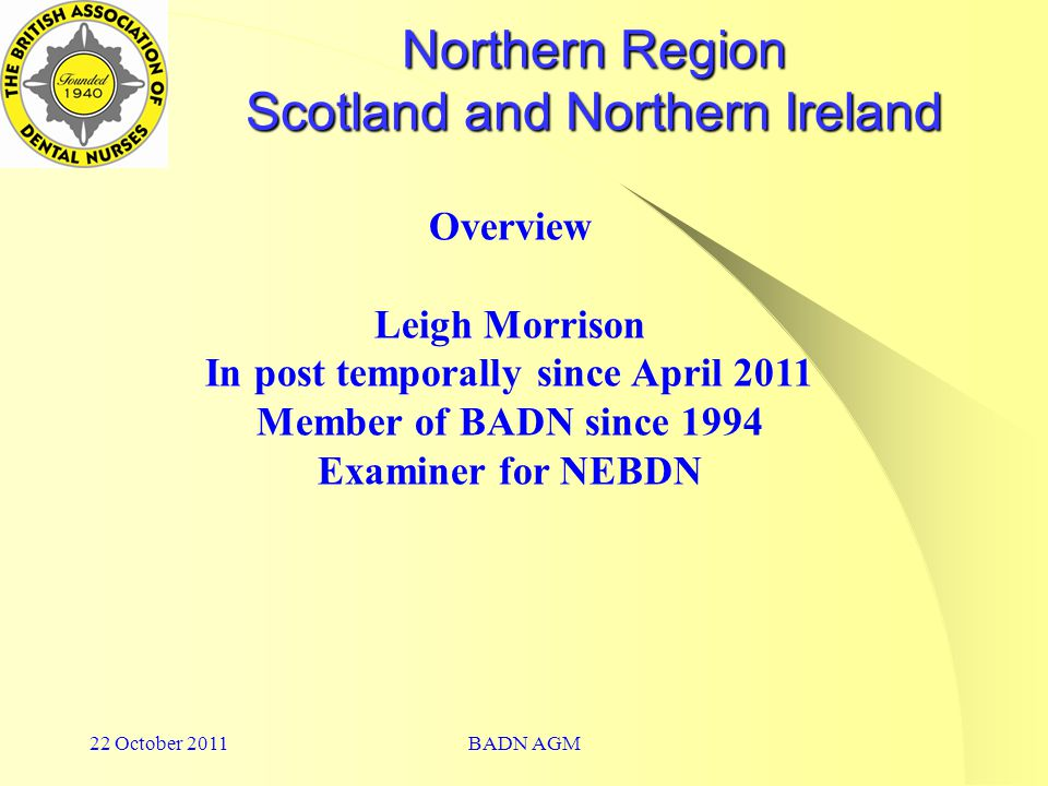 22 October 2011BADN AGM Northern Region Scotland and Northern Ireland Overview Leigh Morrison In post temporally since April 2011 Member of BADN since 1994 Examiner for NEBDN
