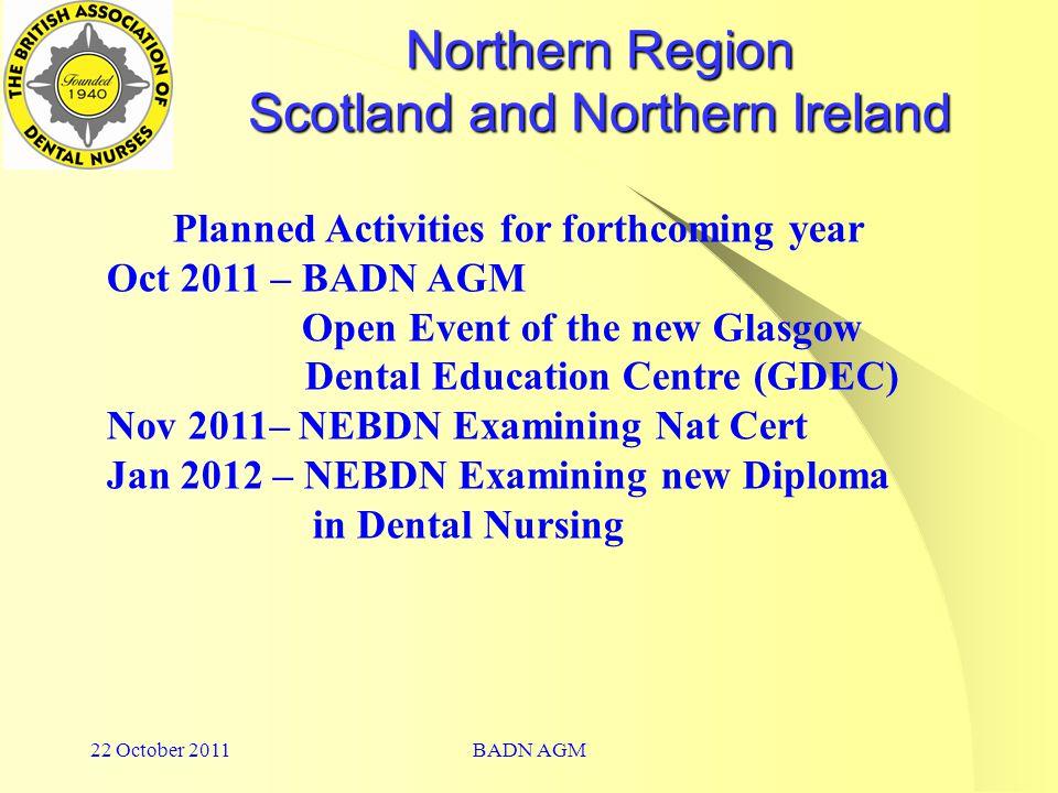 22 October 2011BADN AGM Northern Region Scotland and Northern Ireland Planned Activities for forthcoming year Oct 2011 – BADN AGM Open Event of the new Glasgow Dental Education Centre (GDEC) Nov 2011– NEBDN Examining Nat Cert Jan 2012 – NEBDN Examining new Diploma in Dental Nursing