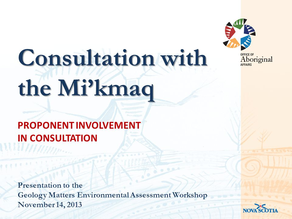 PROPONENT INVOLVEMENT IN CONSULTATION Presentation to the Geology Matters Environmental Assessment Workshop November 14, 2013 Consultation with the Mi'kmaq
