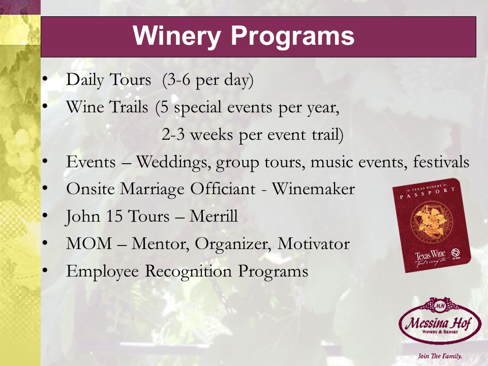 Winery Programs Daily Tours (3-6 per day) Wine Trails (5 special events per year, 2-3 weeks per event trail) Events – Weddings, group tours, music events, festivals Onsite Marriage Officiant - Winemaker John 15 Tours – Merrill MOM – Mentor, Organizer, Motivator Employee Recognition Programs