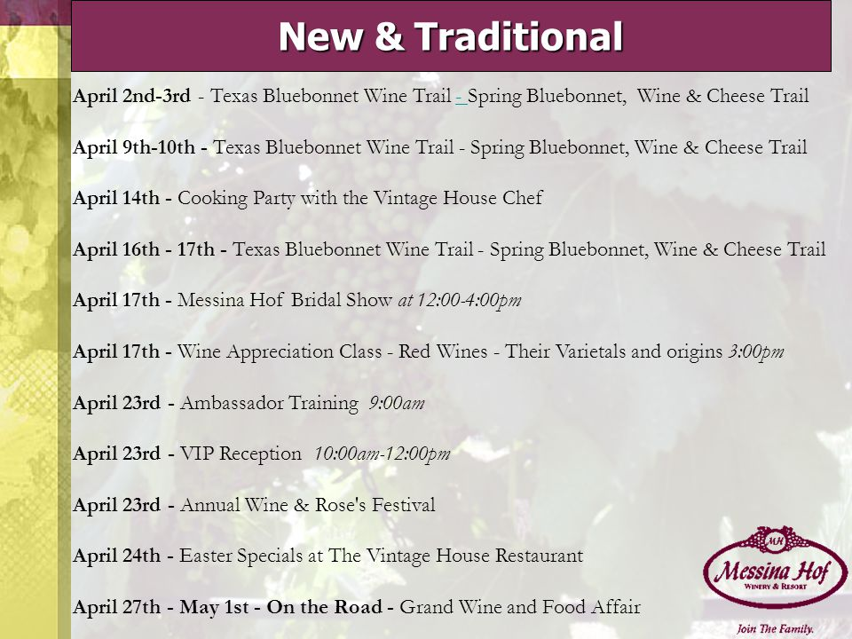 New & Traditional April 2nd-3rd - Texas Bluebonnet Wine Trail - Spring Bluebonnet, Wine & Cheese Trail April 9th-10th - Texas Bluebonnet Wine Trail - Spring Bluebonnet, Wine & Cheese Trail April 14th - Cooking Party with the Vintage House Chef April 16th - 17th - Texas Bluebonnet Wine Trail - Spring Bluebonnet, Wine & Cheese Trail- April 17th - Messina Hof Bridal Show at 12:00-4:00pm April 17th - Wine Appreciation Class - Red Wines - Their Varietals and origins 3:00pm April 23rd - Ambassador Training 9:00am April 23rd - VIP Reception 10:00am-12:00pm April 23rd - Annual Wine & Rose s Festival April 24th - Easter Specials at The Vintage House Restaurant April 27th - May 1st - On the Road - Grand Wine and Food Affair