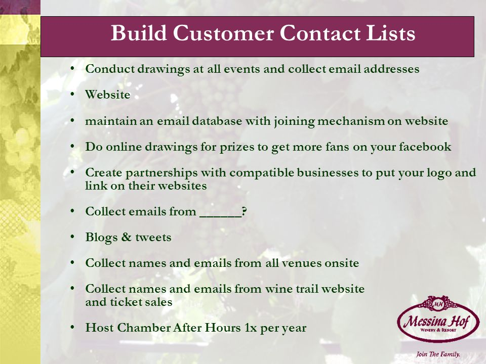 Conduct drawings at all events and collect email addresses Website maintain an email database with joining mechanism on website Do online drawings for prizes to get more fans on your facebook Create partnerships with compatible businesses to put your logo and link on their websites Collect emails from ______.