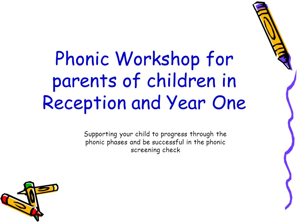 Phonic Workshop for parents of children in Reception and Year One Supporting your child to progress through the phonic phases and be successful in the