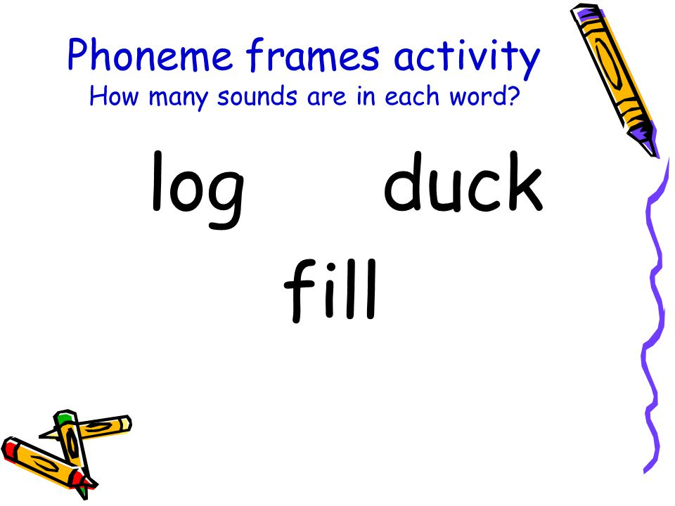 Phoneme frames activity How many sounds are in each word? log duck fill