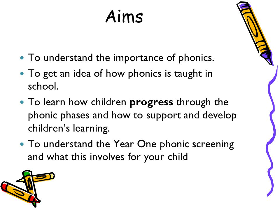 Aims To understand the importance of phonics. To get an idea of how phonics is taught in school. To learn how children progress through the phonic pha