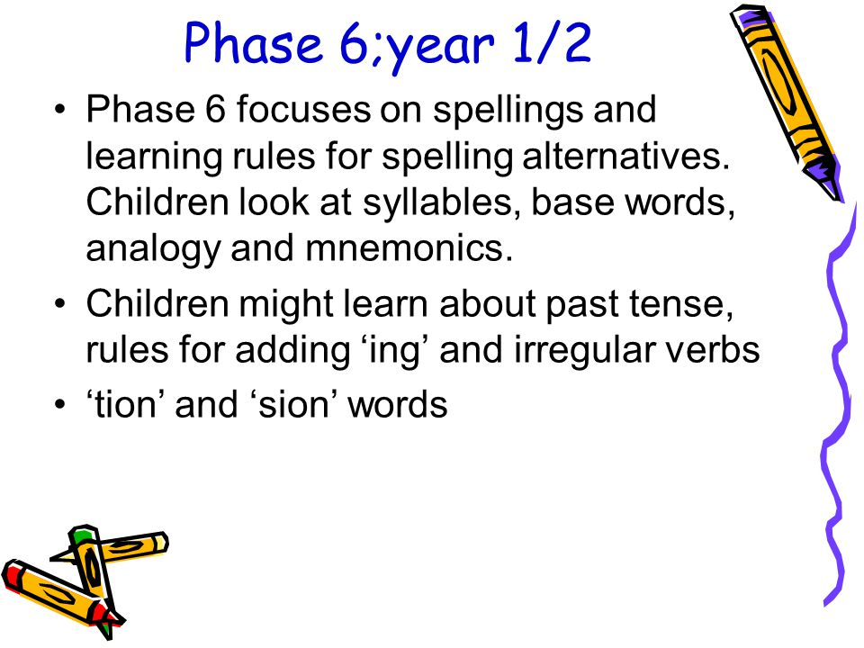Phase 6;year 1/2 Phase 6 focuses on spellings and learning rules for spelling alternatives. Children look at syllables, base words, analogy and mnemon