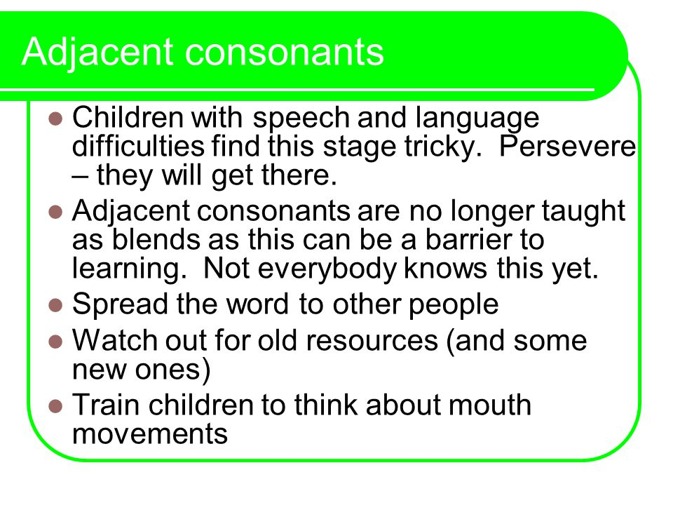 Adjacent consonants Children with speech and language difficulties find this stage tricky.