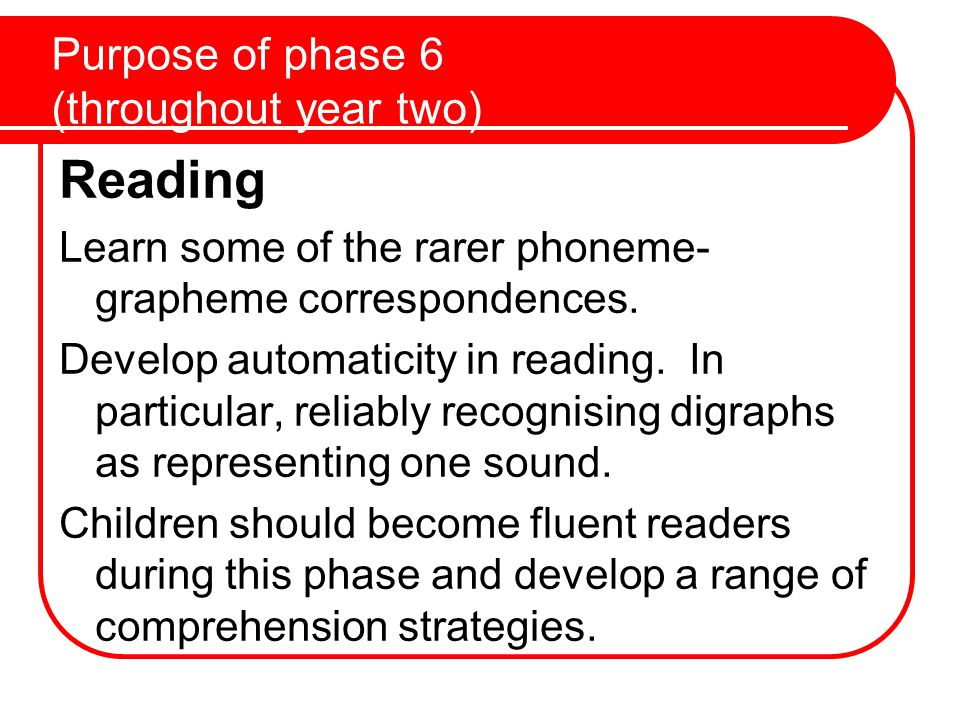Purpose of phase 6 (throughout year two) Reading Learn some of the rarer phoneme- grapheme correspondences.