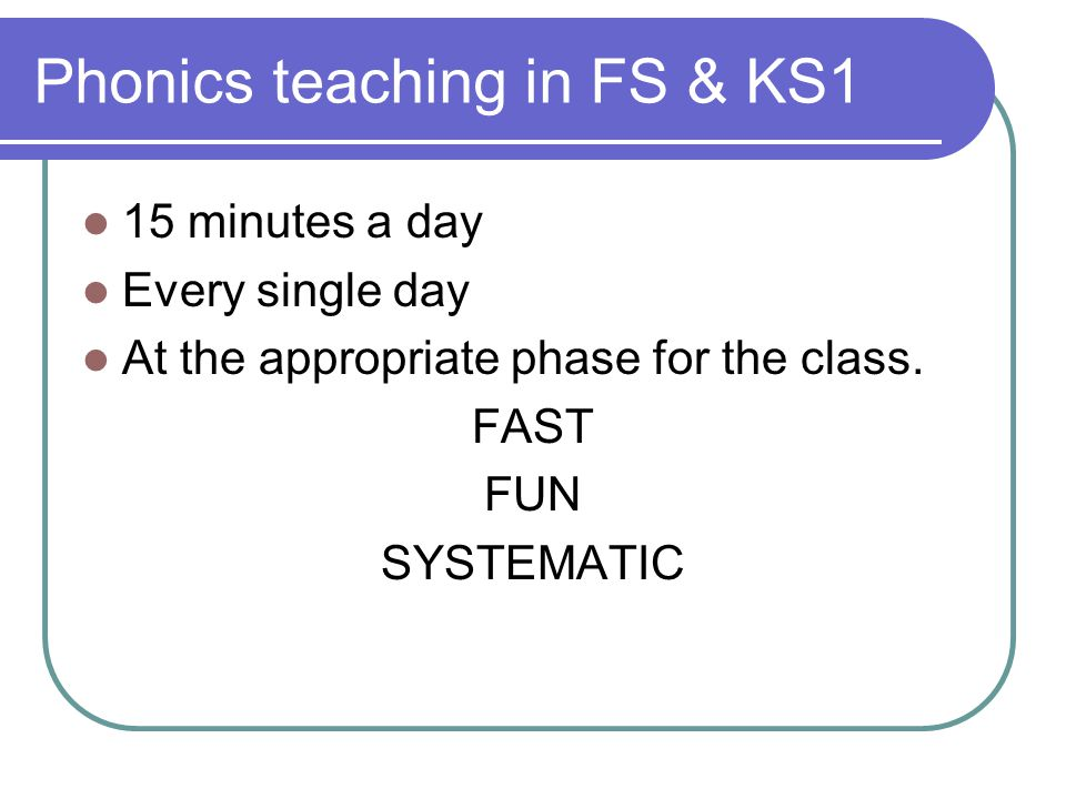 Phonics teaching in FS & KS1 15 minutes a day Every single day At the appropriate phase for the class.