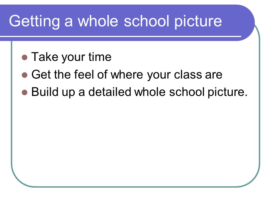Getting a whole school picture Take your time Get the feel of where your class are Build up a detailed whole school picture.
