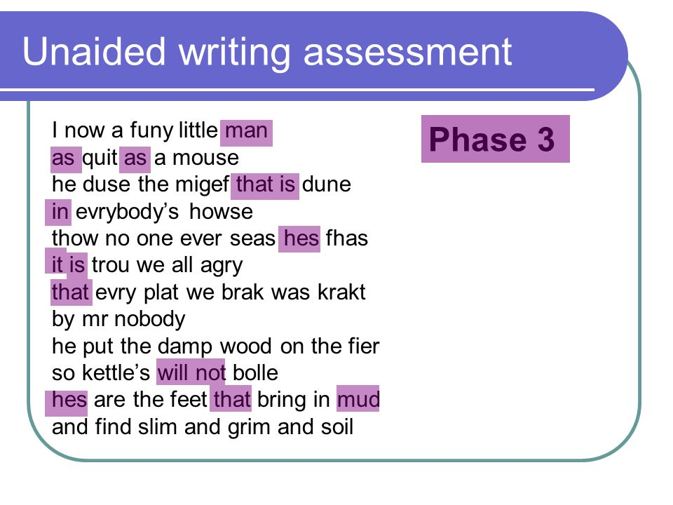 Unaided writing assessment I now a funy little man as quit as a mouse he duse the migef that is dune in evrybody's howse thow no one ever seas hes fhas it is trou we all agry that evry plat we brak was krakt by mr nobody he put the damp wood on the fier so kettle's will not bolle hes are the feet that bring in mud and find slim and grim and soil Phase 3
