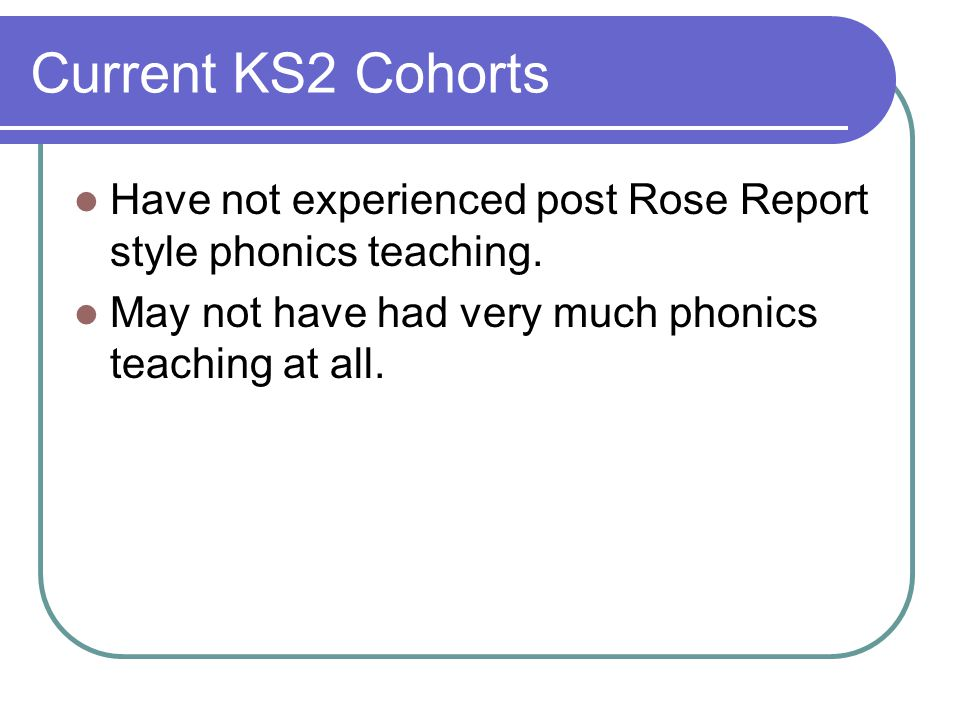 Current KS2 Cohorts Have not experienced post Rose Report style phonics teaching.