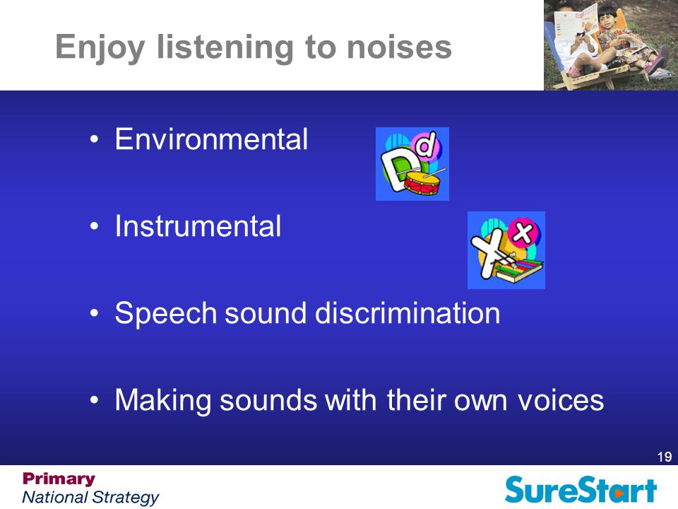 19 Enjoy listening to noises Environmental Instrumental Speech sound discrimination Making sounds with their own voices
