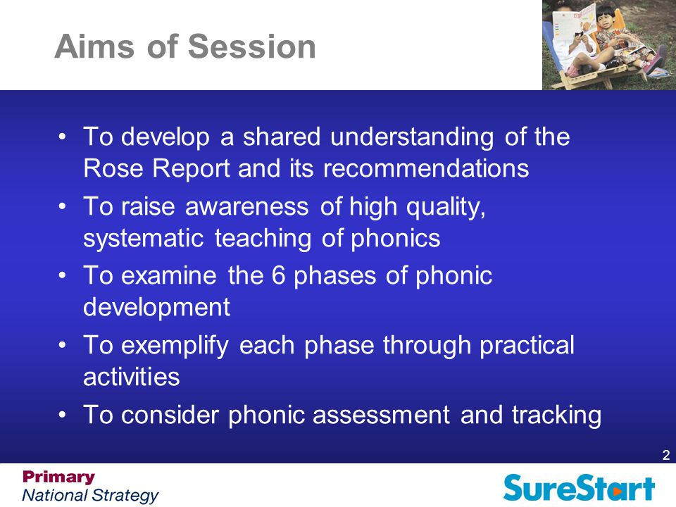 2 Aims of Session To develop a shared understanding of the Rose Report and its recommendations To raise awareness of high quality, systematic teaching of phonics To examine the 6 phases of phonic development To exemplify each phase through practical activities To consider phonic assessment and tracking