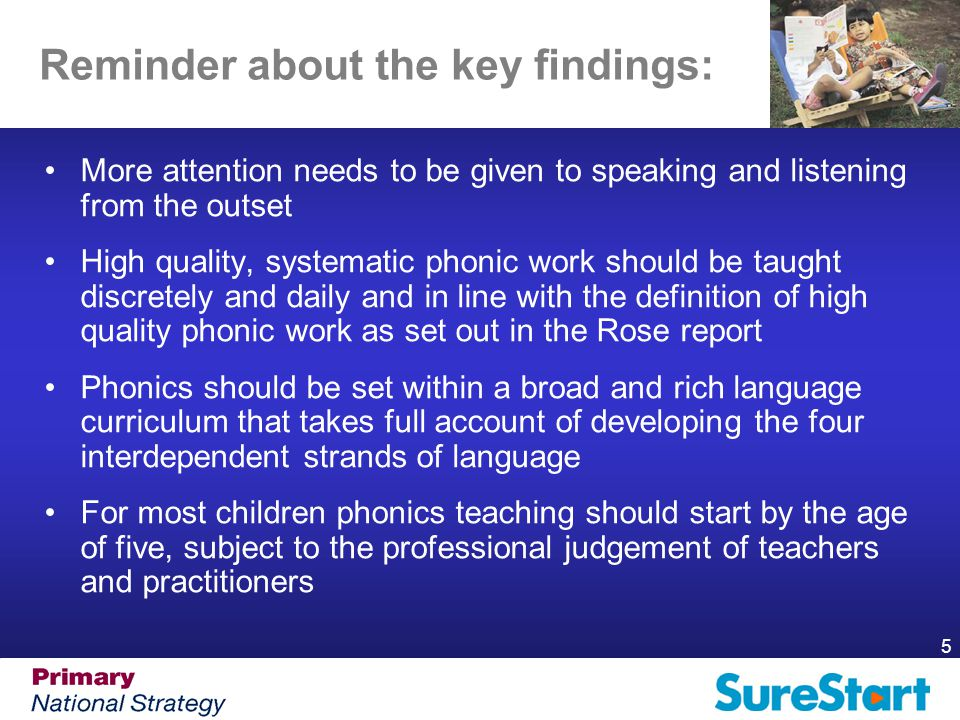 5 Reminder about the key findings: More attention needs to be given to speaking and listening from the outset High quality, systematic phonic work should be taught discretely and daily and in line with the definition of high quality phonic work as set out in the Rose report Phonics should be set within a broad and rich language curriculum that takes full account of developing the four interdependent strands of language For most children phonics teaching should start by the age of five, subject to the professional judgement of teachers and practitioners