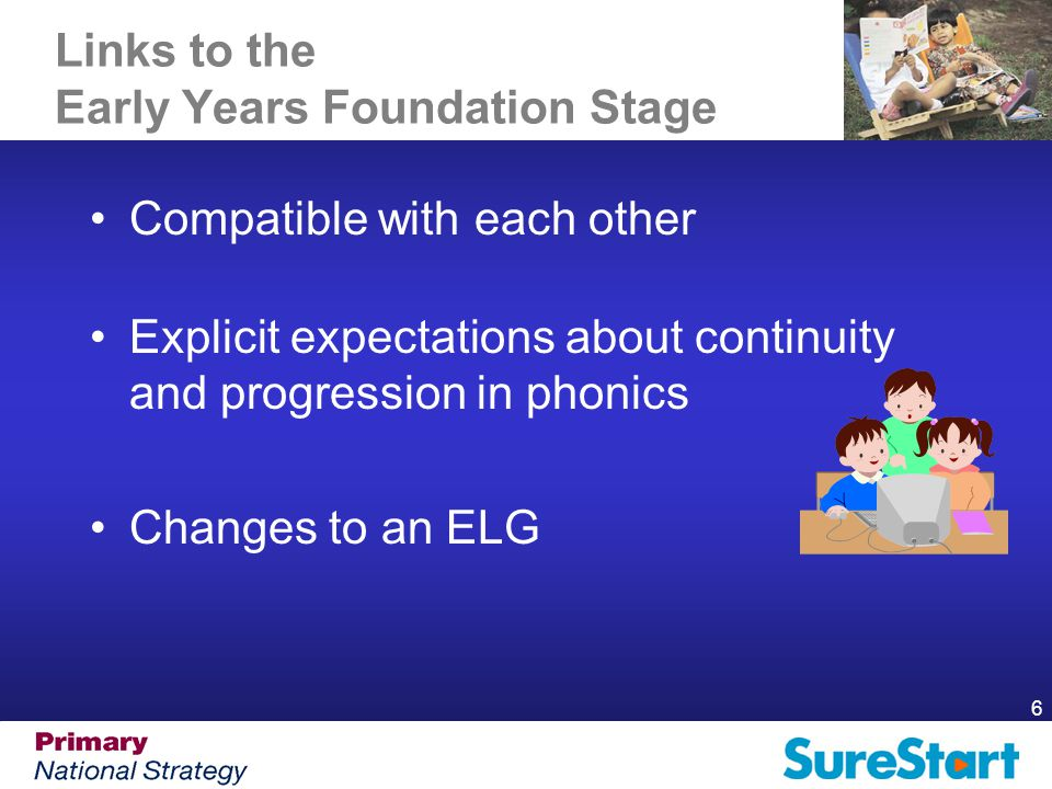6 Links to the Early Years Foundation Stage Compatible with each other Explicit expectations about continuity and progression in phonics Changes to an ELG