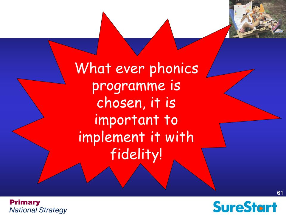 61 What ever phonics programme is chosen, it is important to implement it with fidelity!