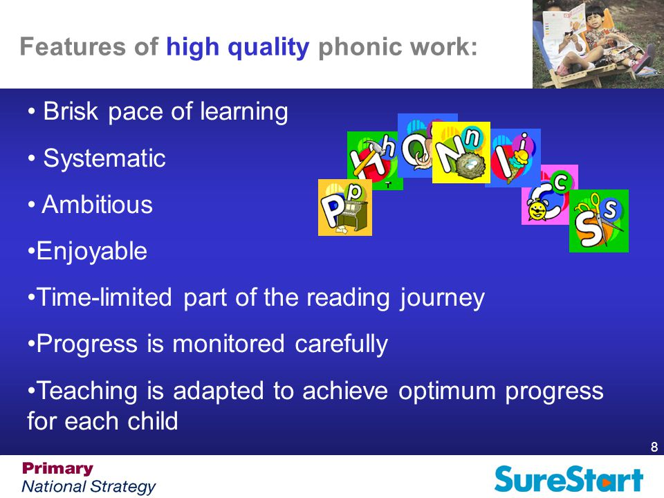 8 Features of high quality phonic work: Brisk pace of learning Systematic Ambitious Enjoyable Time-limited part of the reading journey Progress is monitored carefully Teaching is adapted to achieve optimum progress for each child
