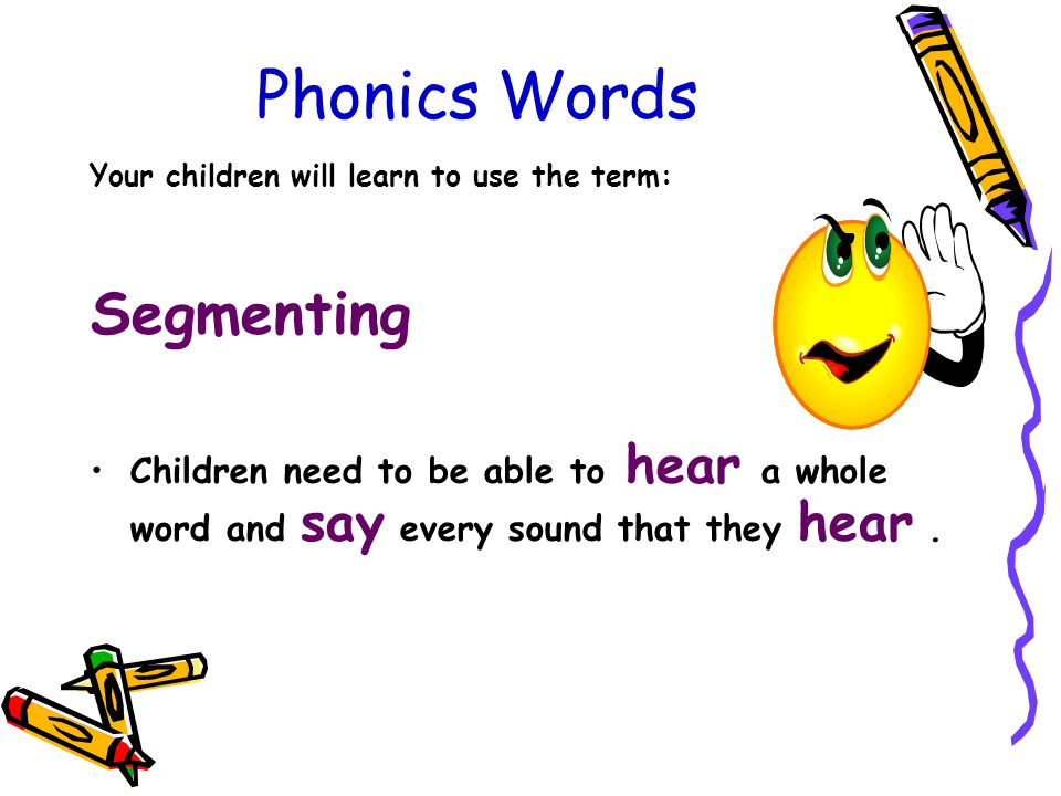 Phonics Words Your children will learn to use the term: Segmenting Children need to be able to hear a whole word and say every sound that they hear.