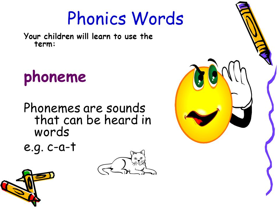 Phonics Words Your children will learn to use the term: phoneme Phonemes are sounds that can be heard in words e.g.