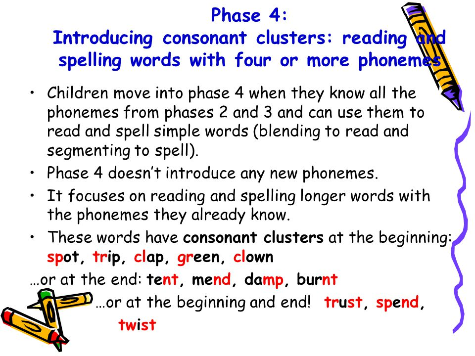 Phase 4: Introducing consonant clusters: reading and spelling words with four or more phonemes Children move into phase 4 when they know all the phonemes from phases 2 and 3 and can use them to read and spell simple words (blending to read and segmenting to spell).
