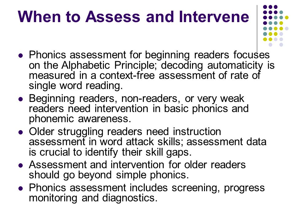 When to Assess and Intervene Phonics assessment for beginning readers focuses on the Alphabetic Principle; decoding automaticity is measured in a cont