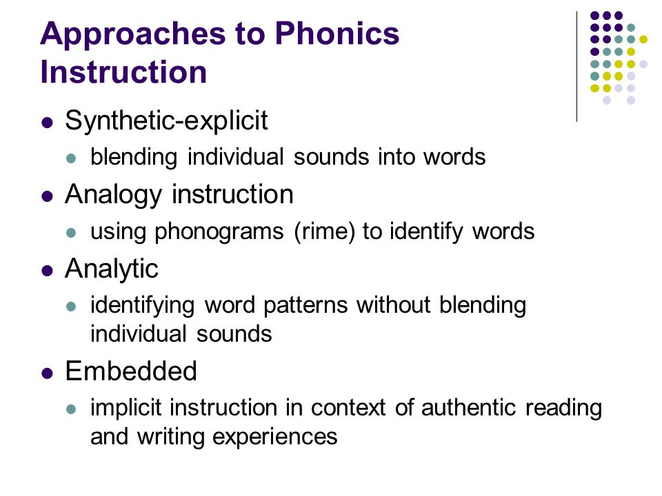 Approaches to Phonics Instruction Synthetic-explicit blending individual sounds into words Analogy instruction using phonograms (rime) to identify wor