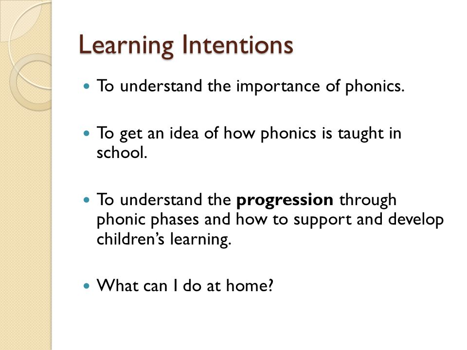 Learning Intentions To understand the importance of phonics. To get an idea of how phonics is taught in school. To understand the progression through