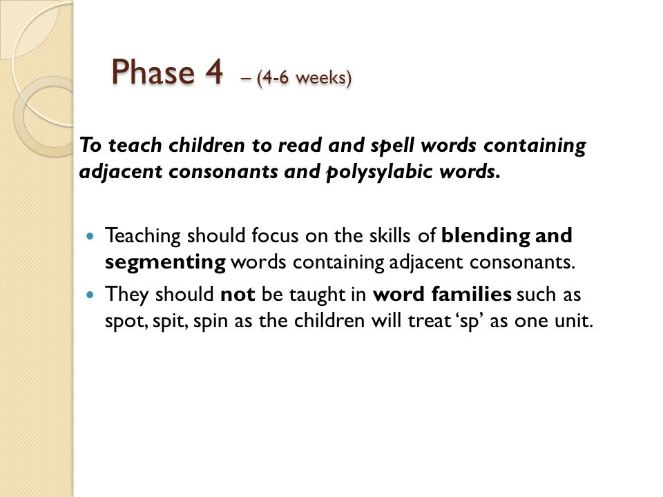Phase 4 – (4-6 weeks) To teach children to read and spell words containing adjacent consonants and polysylabic words. Teaching should focus on the ski