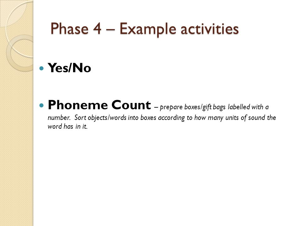 Phase 4 – Example activities Yes/No Phoneme Count – prepare boxes/gift bags labelled with a number. Sort objects/words into boxes according to how man