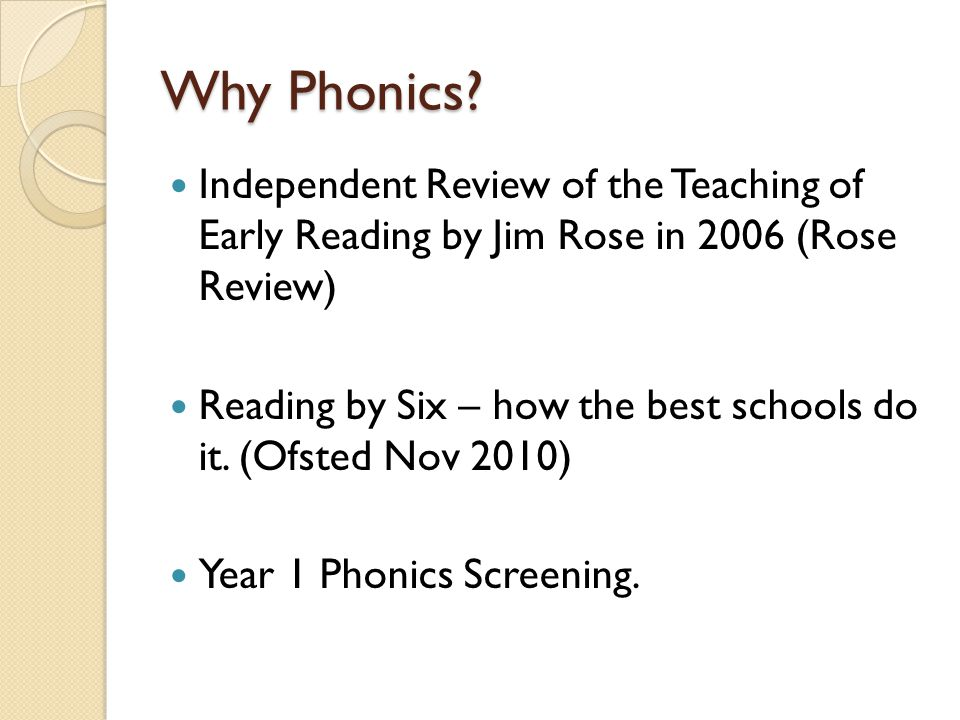 Why Phonics? Independent Review of the Teaching of Early Reading by Jim Rose in 2006 (Rose Review) Reading by Six – how the best schools do it. (Ofste
