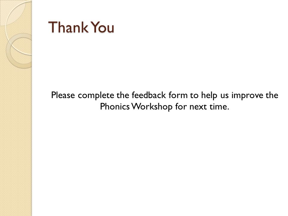 Thank You Please complete the feedback form to help us improve the Phonics Workshop for next time.