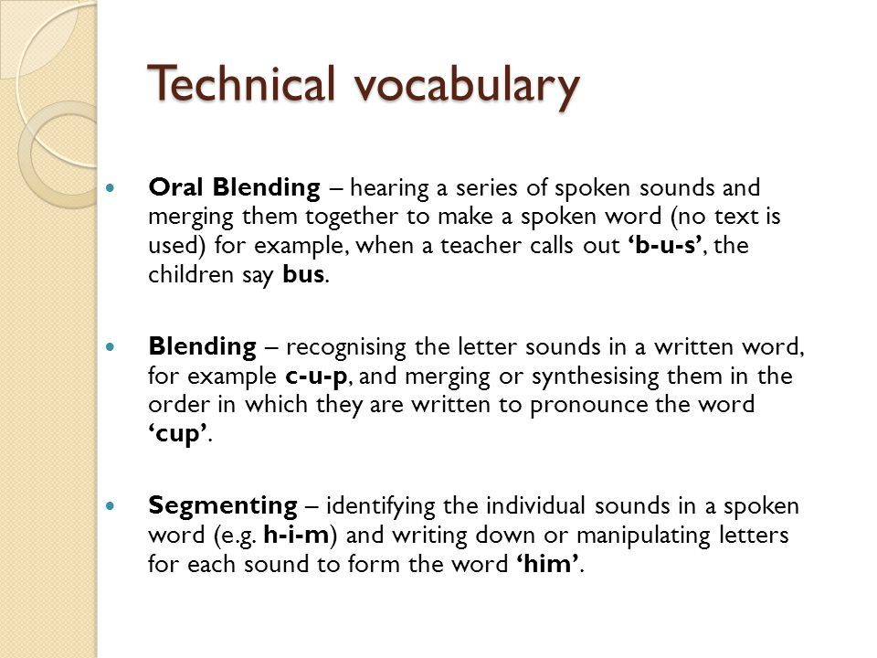 Technical vocabulary Oral Blending – hearing a series of spoken sounds and merging them together to make a spoken word (no text is used) for example,