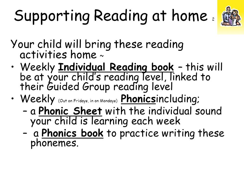Your child will bring these reading activities home ~ Weekly Individual Reading book – this will be at your child's reading level, linked to their Guided Group reading level Weekly (Out on Fridays, in on Mondays) Phonicsincluding; –a Phonic Sheet with the individual sound your child is learning each week – a Phonics book to practice writing these phonemes.
