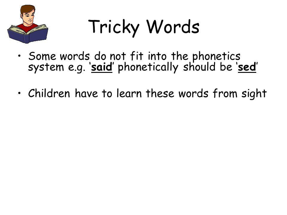 Tricky Words Some words do not fit into the phonetics system e.g. 'said' phonetically should be 'sed' Children have to learn these words from sight