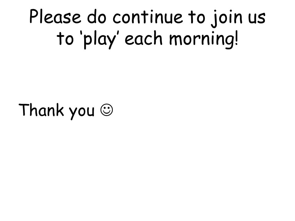 Please do continue to join us to 'play' each morning! Thank you