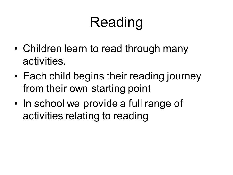 Reading Children learn to read through many activities. Each child begins their reading journey from their own starting point In school we provide a f
