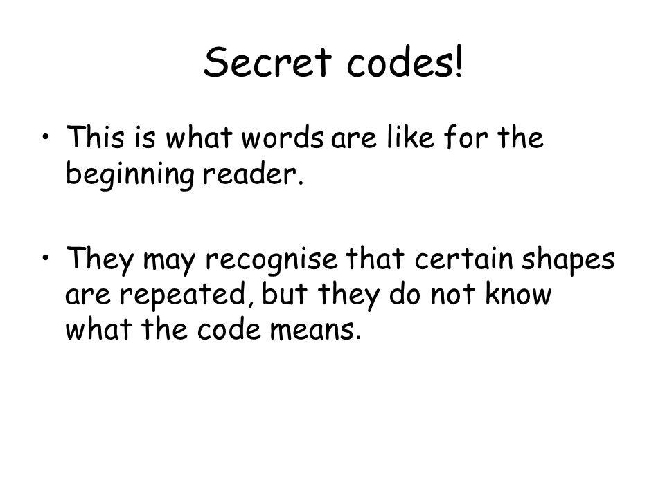 Secret codes! This is what words are like for the beginning reader. They may recognise that certain shapes are repeated, but they do not know what the