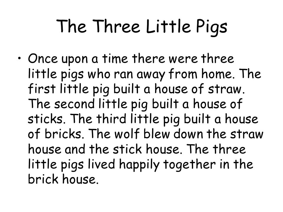 The Three Little Pigs Once upon a time there were three little pigs who ran away from home. The first little pig built a house of straw. The second li