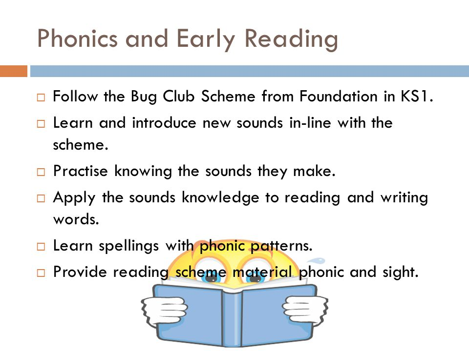 Phonics and Early Reading  Follow the Bug Club Scheme from Foundation in KS1.