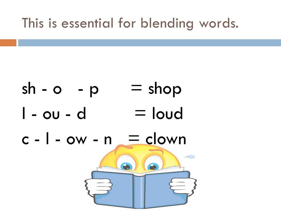 This is essential for blending words. sh - o - p = shop l - ou - d = loud c - l - ow - n = clown