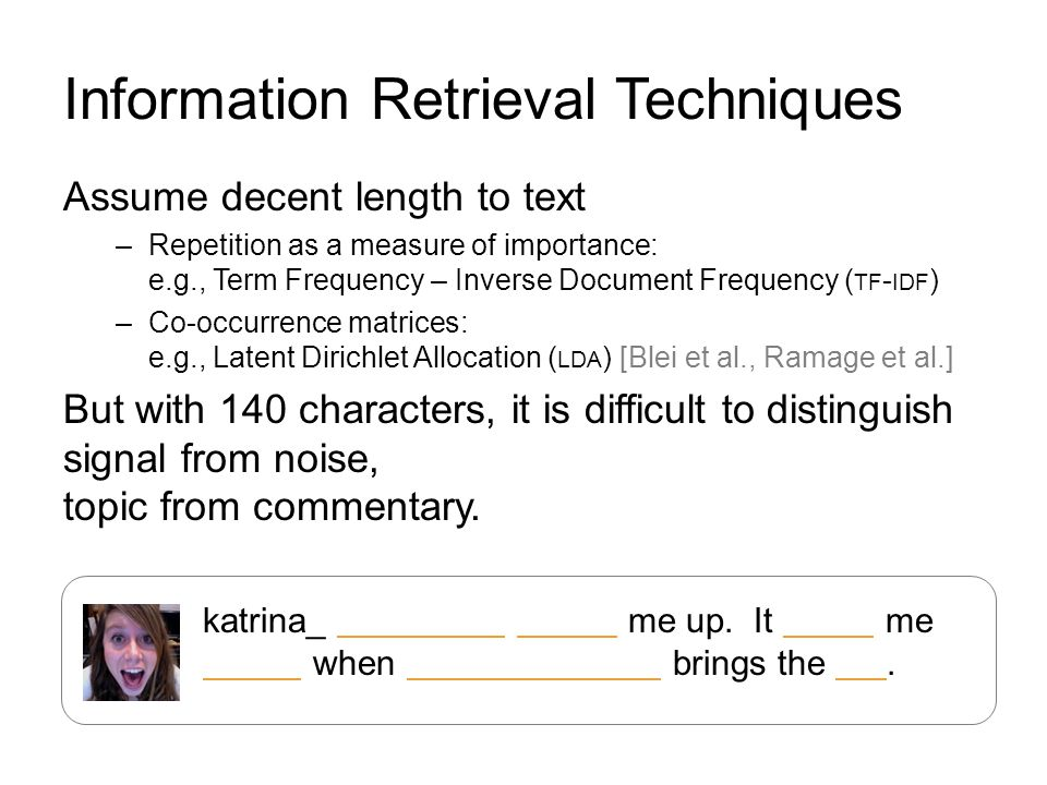 Information Retrieval Techniques Assume decent length to text –Repetition as a measure of importance: e.g., Term Frequency – Inverse Document Frequency ( TF - IDF ) –Co-occurrence matrices: e.g., Latent Dirichlet Allocation ( LDA ) [Blei et al., Ramage et al.] But with 140 characters, it is difficult to distinguish signal from noise, topic from commentary.