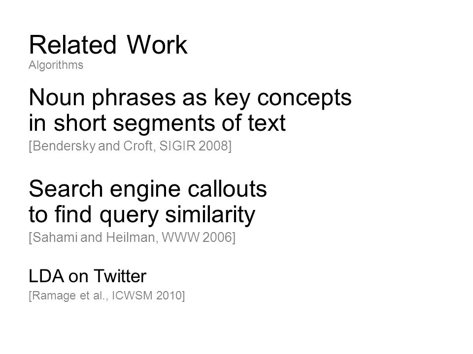 Related Work Noun phrases as key concepts in short segments of text [Bendersky and Croft, SIGIR 2008] Search engine callouts to find query similarity [Sahami and Heilman, WWW 2006] LDA on Twitter [Ramage et al., ICWSM 2010] Algorithms