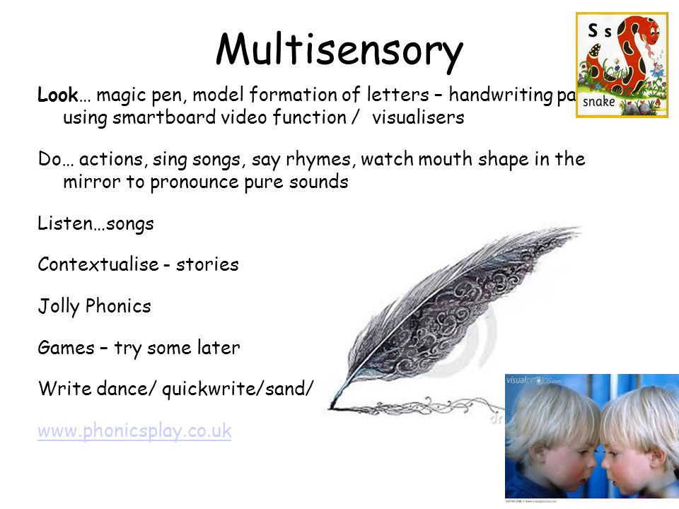 Multisensory Look… magic pen, model formation of letters – handwriting patter / using smartboard video function / visualisers Do… actions, sing songs,