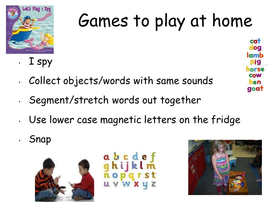 Games to play at home I spy Collect objects/words with same sounds Segment/stretch words out together Use lower case magnetic letters on the fridge Sn