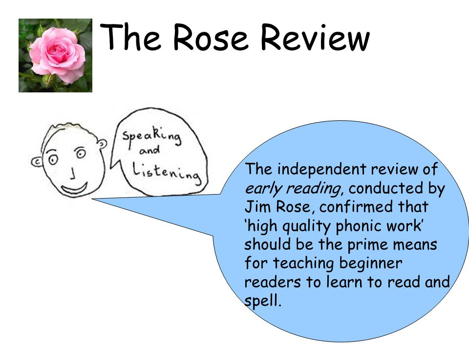 The Rose Review The independent review of early reading, conducted by Jim Rose, confirmed that 'high quality phonic work' should be the prime means fo
