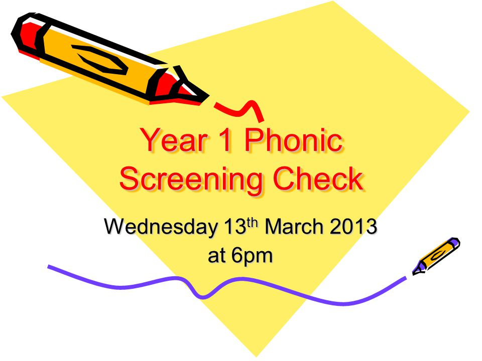 Year 1 Phonic Screening Check Wednesday 13 th March 2013 at 6pm