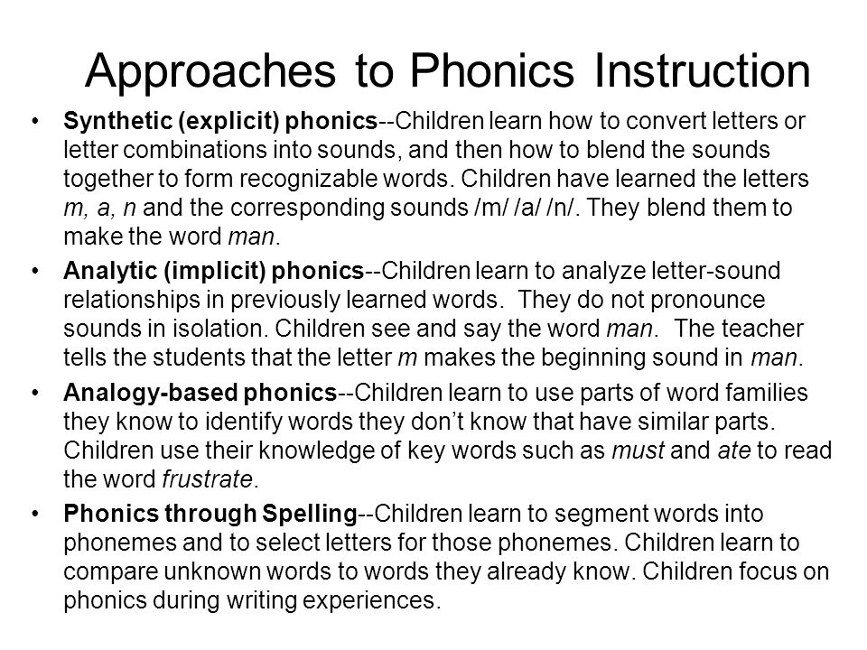 Approaches to Phonics Instruction Synthetic (explicit) phonics--Children learn how to convert letters or letter combinations into sounds, and then how