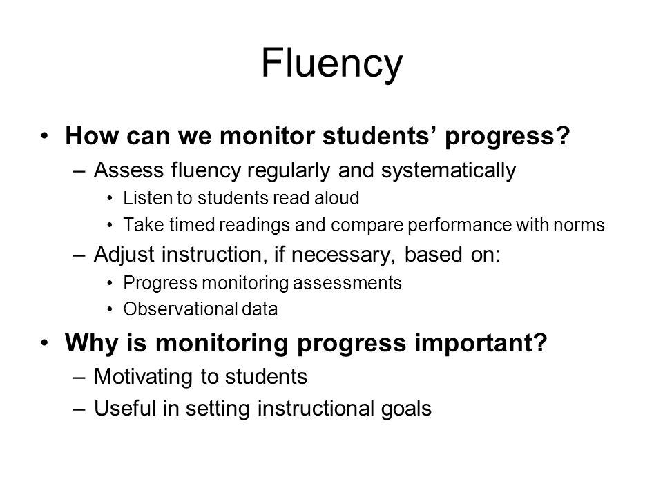 Fluency How can we monitor students' progress? –Assess fluency regularly and systematically Listen to students read aloud Take timed readings and comp