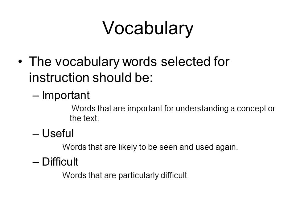 Vocabulary The vocabulary words selected for instruction should be: –Important Words that are important for understanding a concept or the text. –Usef